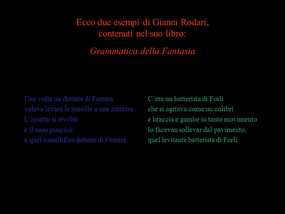 Ecco due esempi di Gianni Rodari, contenuti nel suo libro: Grammatica della Fantasia