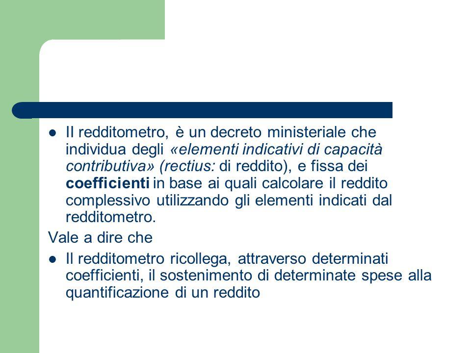 II redditometro, è un decreto ministeriale che individua degli «elementi indicativi di capacità contributiva» (rectius: di reddito), e fissa dei coefficienti in base ai quali calcolare il reddito complessivo utilizzando gli elementi indicati dal redditometro.