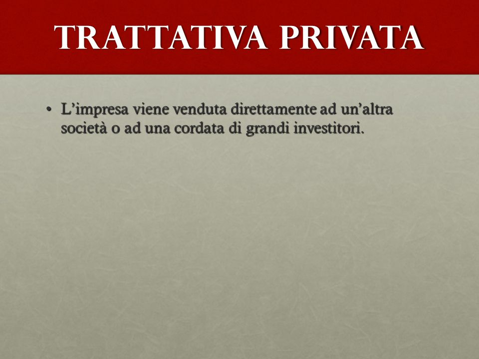 Trattativa privata L'impresa viene venduta direttamente ad un'altra società o ad una cordata di grandi investitori.