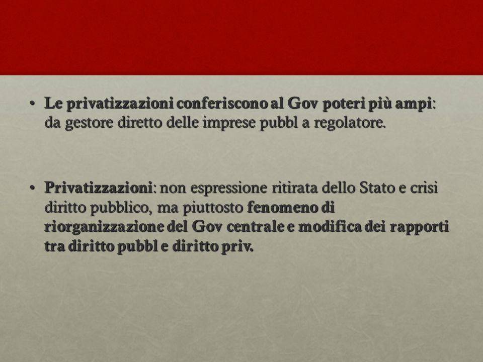 Le privatizzazioni conferiscono al Gov poteri più ampi: da gestore diretto delle imprese pubbl a regolatore.