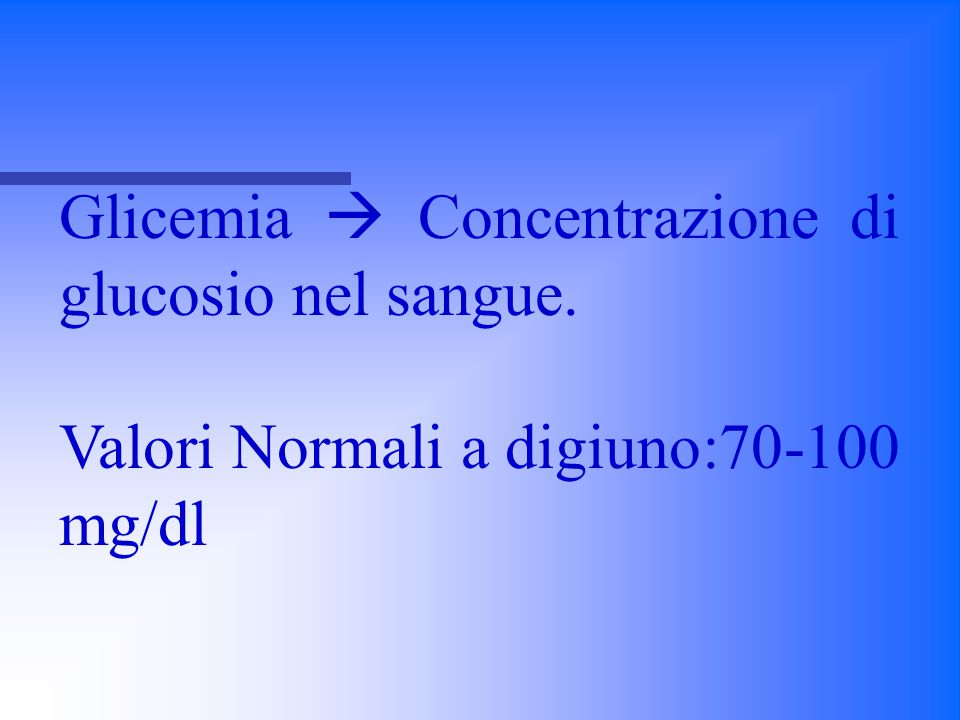 Glicemia  Concentrazione di glucosio nel sangue.