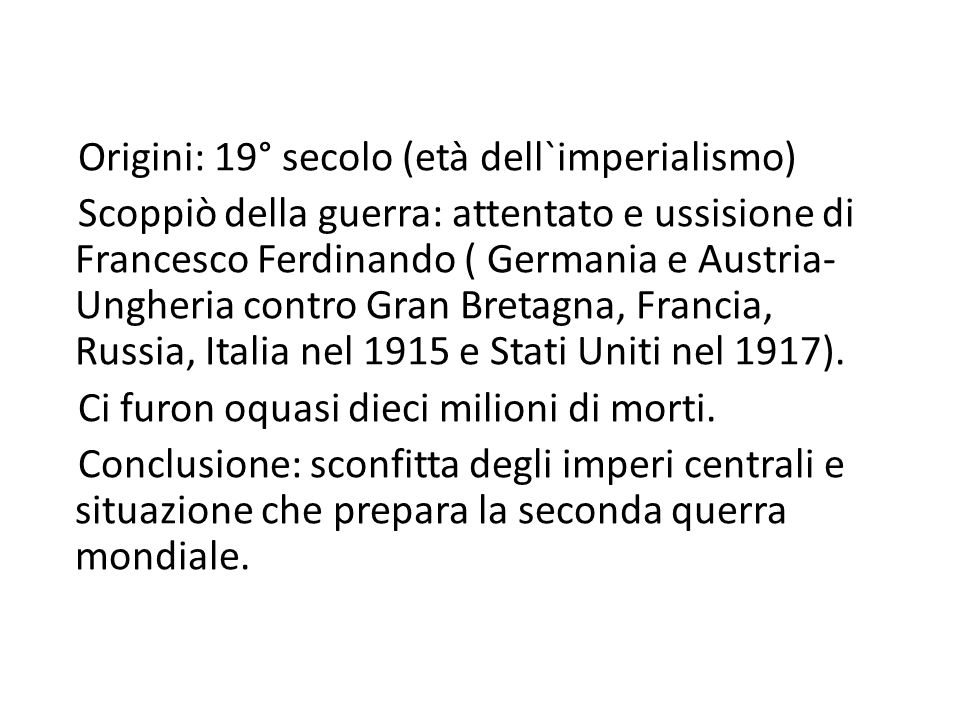 Origini: 19° secolo (età dell`imperialismo) Scoppiò della guerra: attentato e ussisione di Francesco Ferdinando ( Germania e Austria-Ungheria contro Gran Bretagna, Francia, Russia, Italia nel 1915 e Stati Uniti nel 1917).