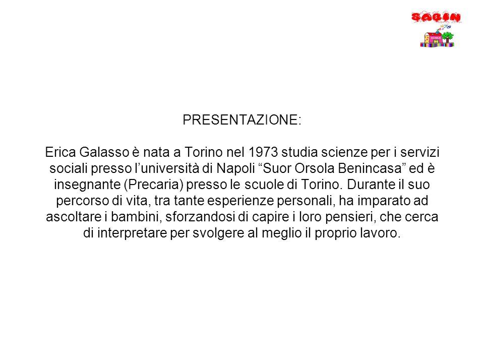 PRESENTAZIONE: Erica Galasso è nata a Torino nel 1973 studia scienze per i servizi sociali presso l'università di Napoli Suor Orsola Benincasa ed è insegnante (Precaria) presso le scuole di Torino.
