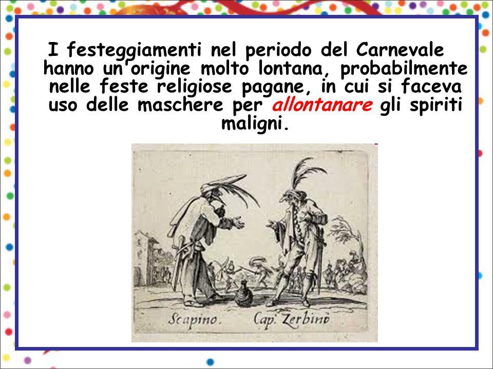I festeggiamenti nel periodo del Carnevale hanno un origine molto lontana, probabilmente nelle feste religiose pagane, in cui si faceva uso delle maschere per allontanare gli spiriti maligni.