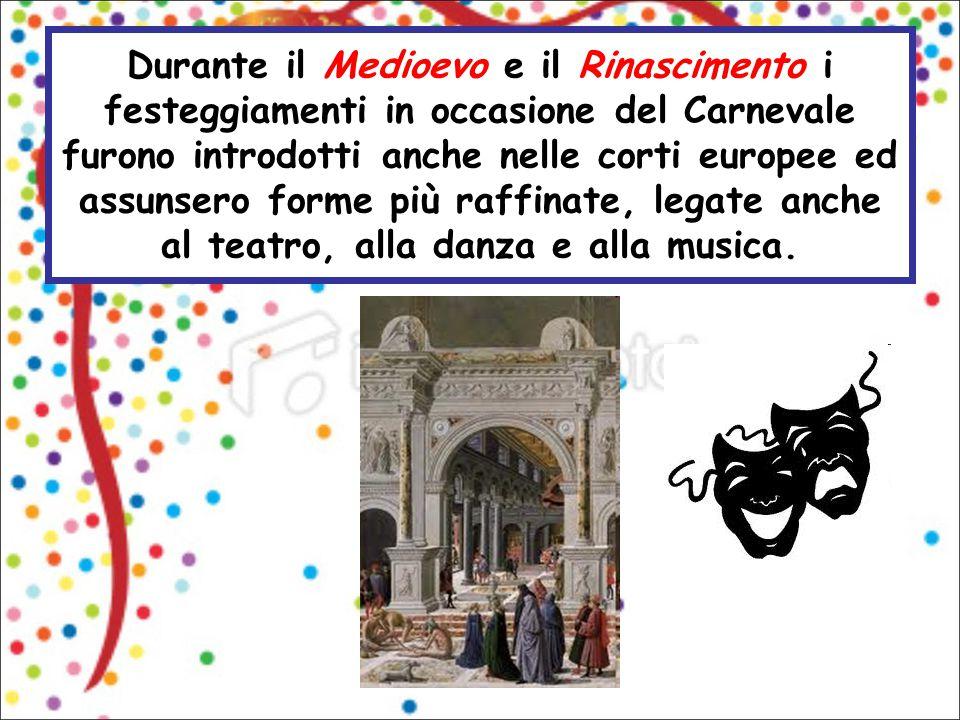 Durante il Medioevo e il Rinascimento i festeggiamenti in occasione del Carnevale furono introdotti anche nelle corti europee ed assunsero forme più raffinate, legate anche al teatro, alla danza e alla musica.