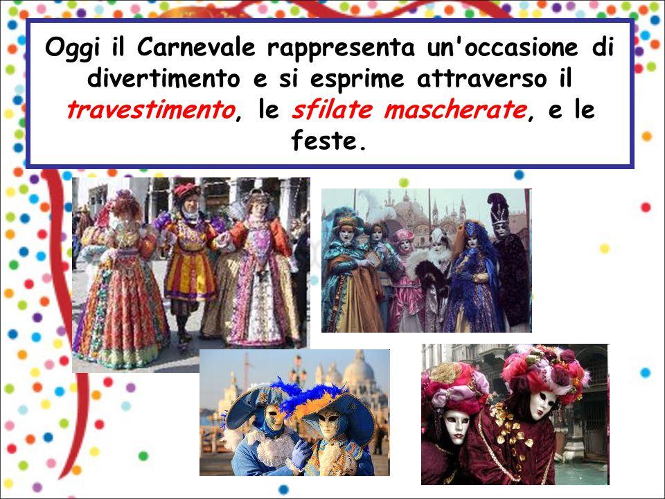Oggi il Carnevale rappresenta un occasione di divertimento e si esprime attraverso il travestimento, le sfilate mascherate, e le feste.