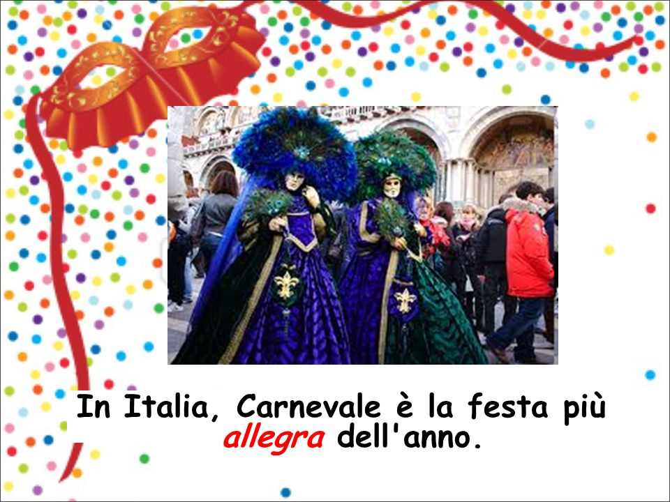 In Italia, Carnevale è la festa più allegra dell anno.