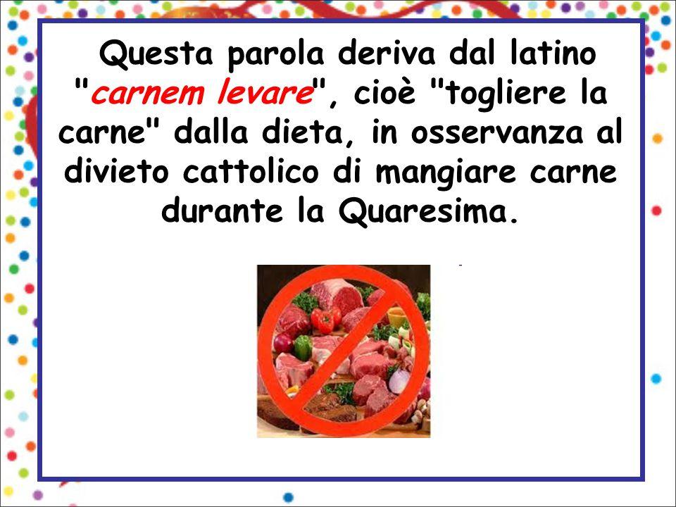 Questa parola deriva dal latino carnem levare , cioè togliere la carne dalla dieta, in osservanza al divieto cattolico di mangiare carne durante la Quaresima.