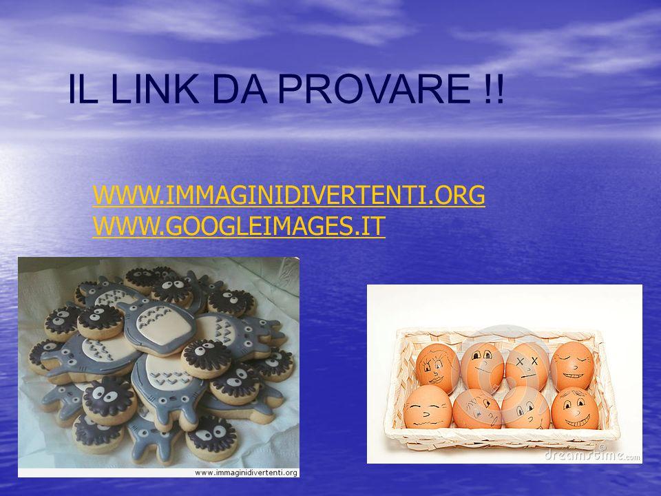 IL LINK DA PROVARE !! WWW.IMMAGINIDIVERTENTI.ORG WWW.GOOGLEIMAGES.IT