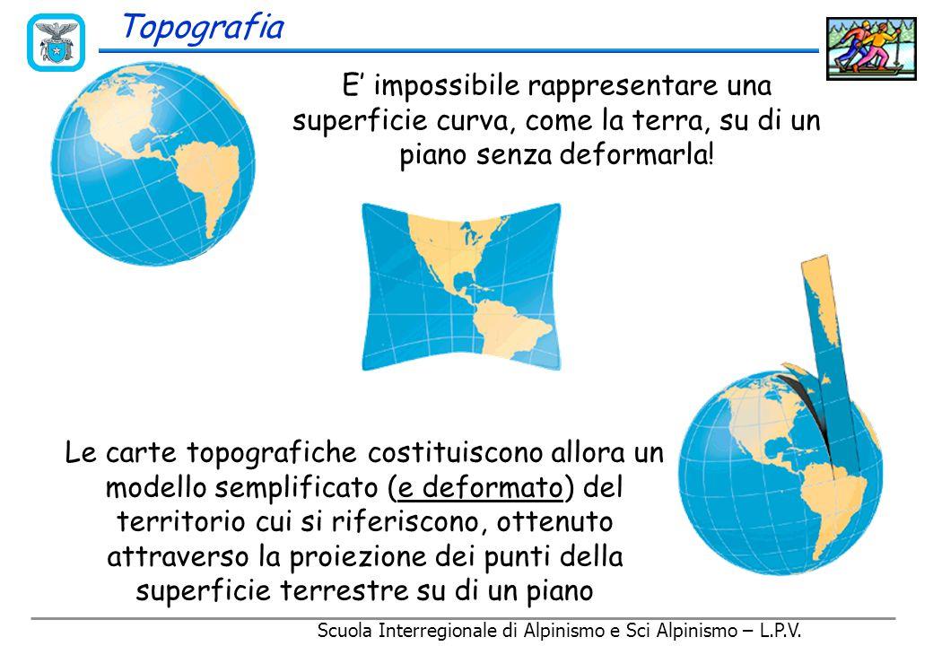 Topografia E' impossibile rappresentare una superficie curva, come la terra, su di un piano senza deformarla.