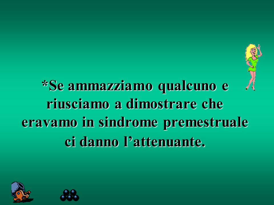 *Se ammazziamo qualcuno e riusciamo a dimostrare che eravamo in sindrome premestruale ci danno l'attenuante.