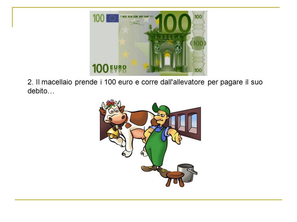 2. Il macellaio prende i 100 euro e corre dall allevatore per pagare il suo debito…