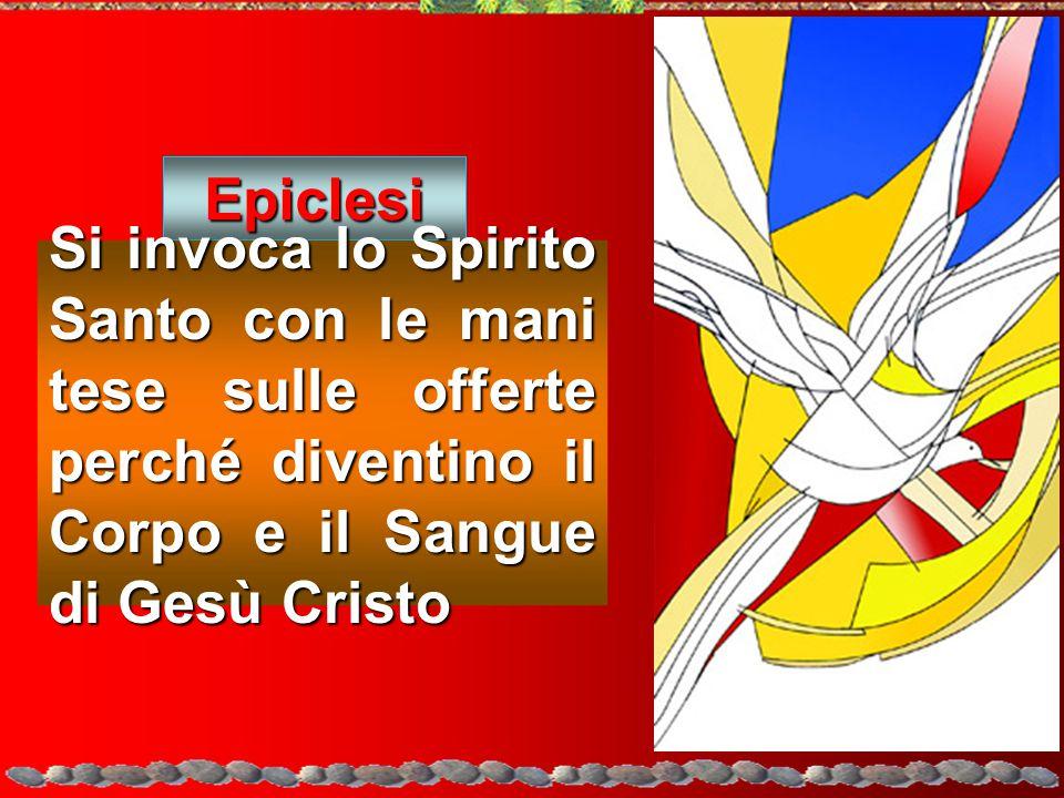 Epiclesi Si invoca lo Spirito Santo con le mani tese sulle offerte perché diventino il Corpo e il Sangue di Gesù Cristo.