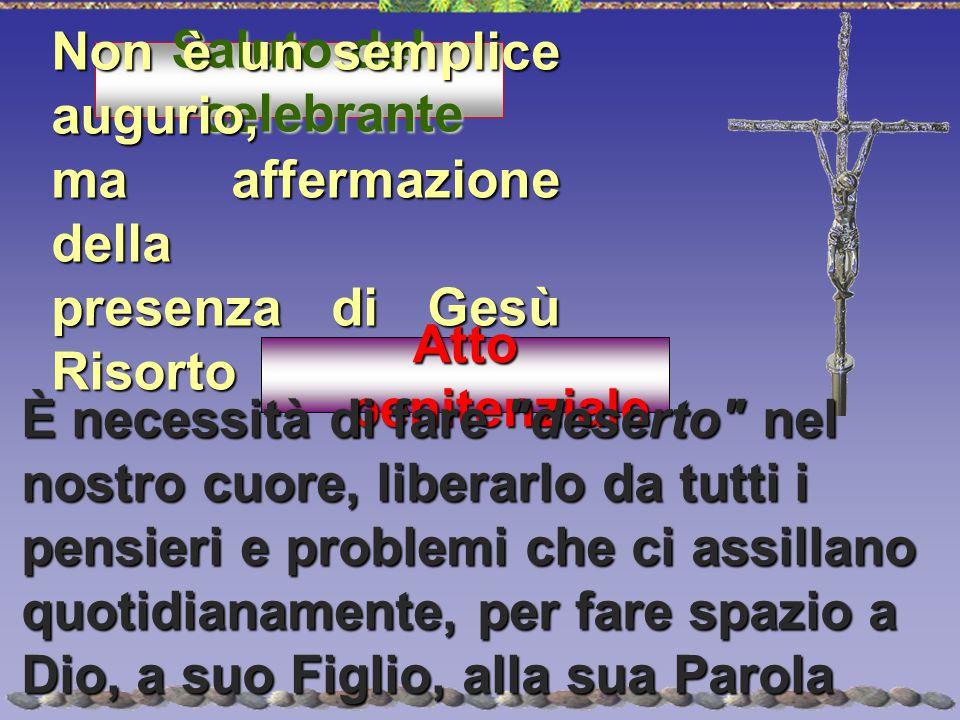 Saluto del celebrante Non è un semplice augurio, ma affermazione della. presenza di Gesù Risorto.