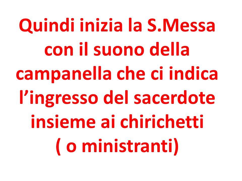 Quindi inizia la S.Messa con il suono della campanella che ci indica l'ingresso del sacerdote insieme ai chirichetti