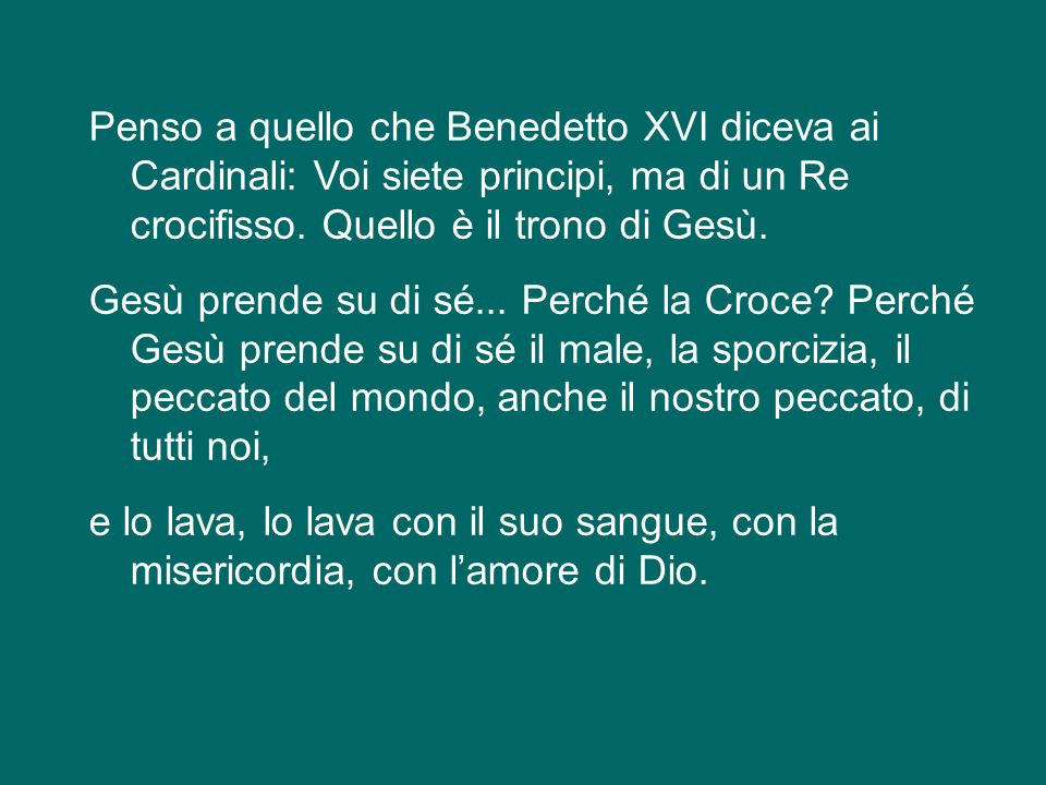 Penso a quello che Benedetto XVI diceva ai Cardinali: Voi siete principi, ma di un Re crocifisso.