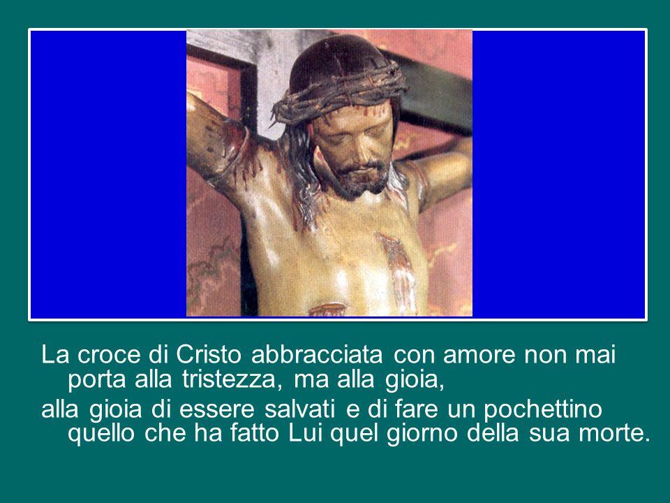 La croce di Cristo abbracciata con amore non mai porta alla tristezza, ma alla gioia, alla gioia di essere salvati e di fare un pochettino quello che ha fatto Lui quel giorno della sua morte.