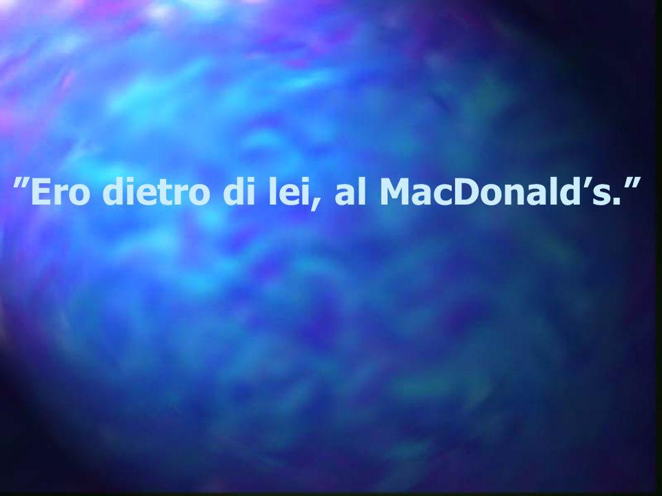 Ero dietro di lei, al MacDonald's.