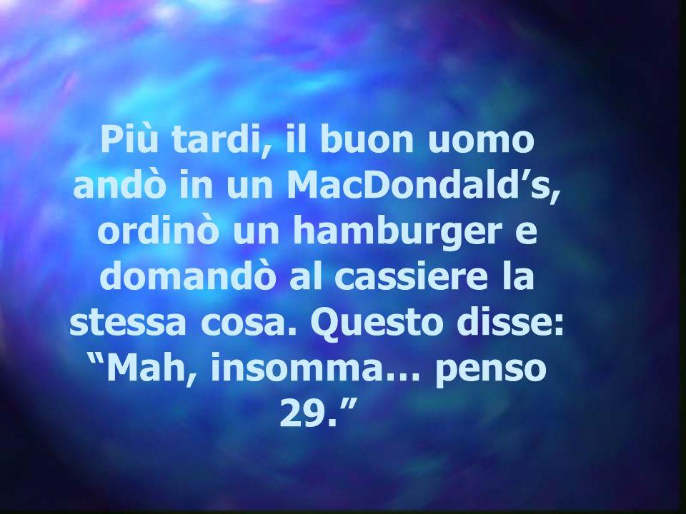 Più tardi, il buon uomo andò in un MacDondald's, ordinò un hamburger e domandò al cassiere la stessa cosa.