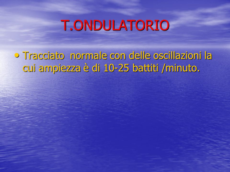 T.ONDULATORIO Tracciato normale con delle oscillazioni la cui ampiezza è di 10-25 battiti /minuto.
