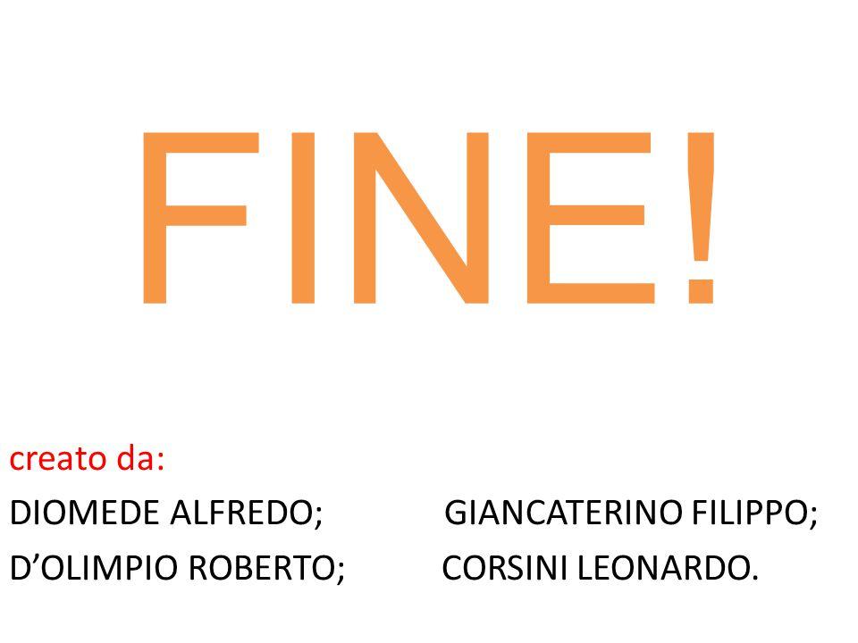 FINE! creato da: DIOMEDE ALFREDO; GIANCATERINO FILIPPO; D'OLIMPIO ROBERTO; CORSINI LEONARDO.