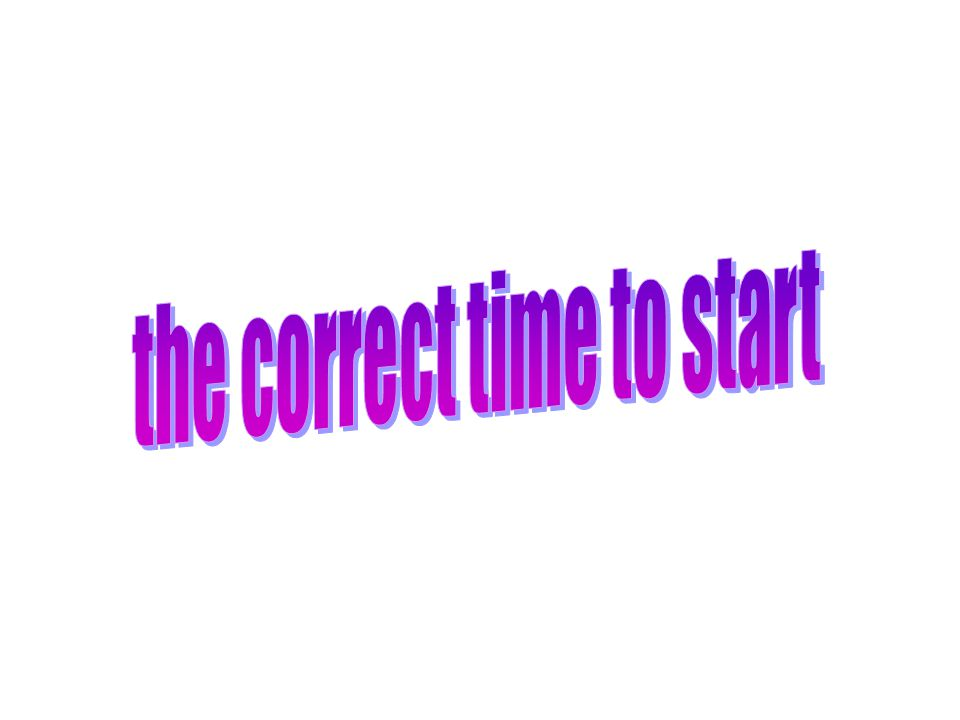 the correct time to start
