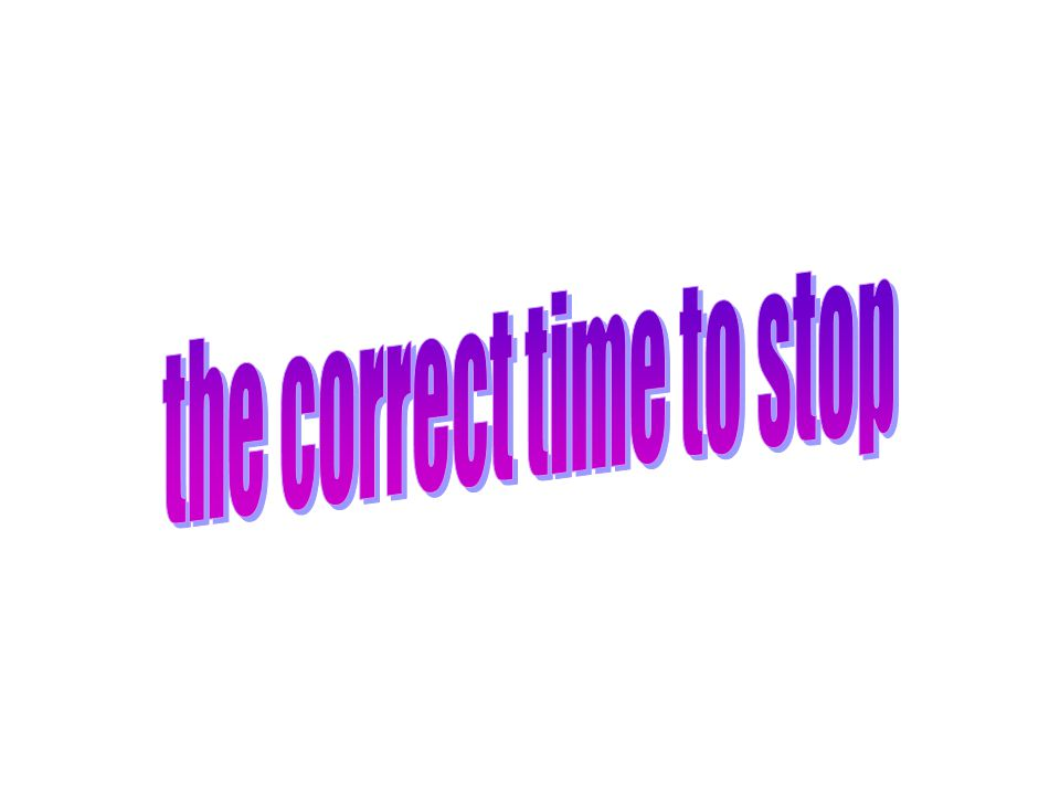 the correct time to stop