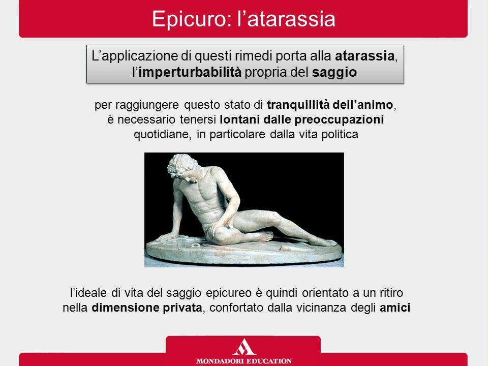 Epicuro: l'atarassia L'applicazione di questi rimedi porta alla atarassia, l'imperturbabilità propria del saggio.