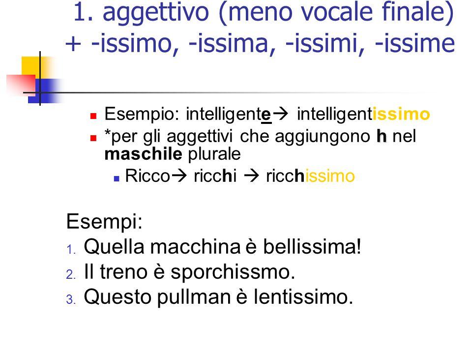 1. aggettivo (meno vocale finale) + -issimo, -issima, -issimi, -issime