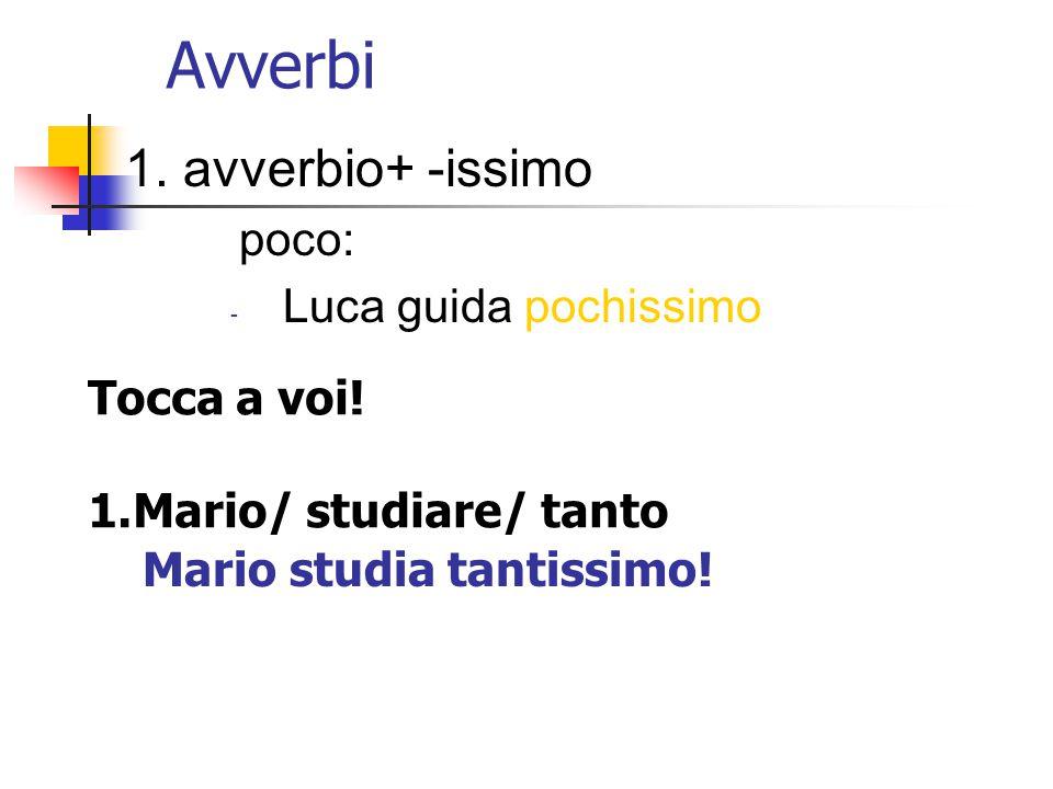 Avverbi 1. avverbio+ -issimo poco: Luca guida pochissimo Tocca a voi!