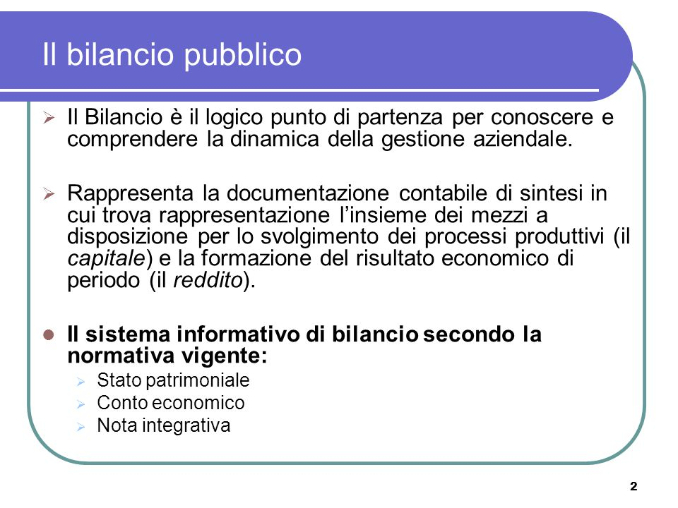 Il bilancio pubblico Il Bilancio è il logico punto di partenza per conoscere e comprendere la dinamica della gestione aziendale.