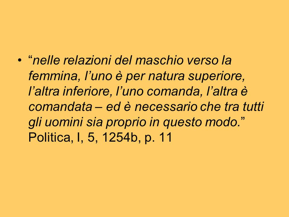 nelle relazioni del maschio verso la femmina, l'uno è per natura superiore, l'altra inferiore, l'uno comanda, l'altra è comandata – ed è necessario che tra tutti gli uomini sia proprio in questo modo. Politica, I, 5, 1254b, p.