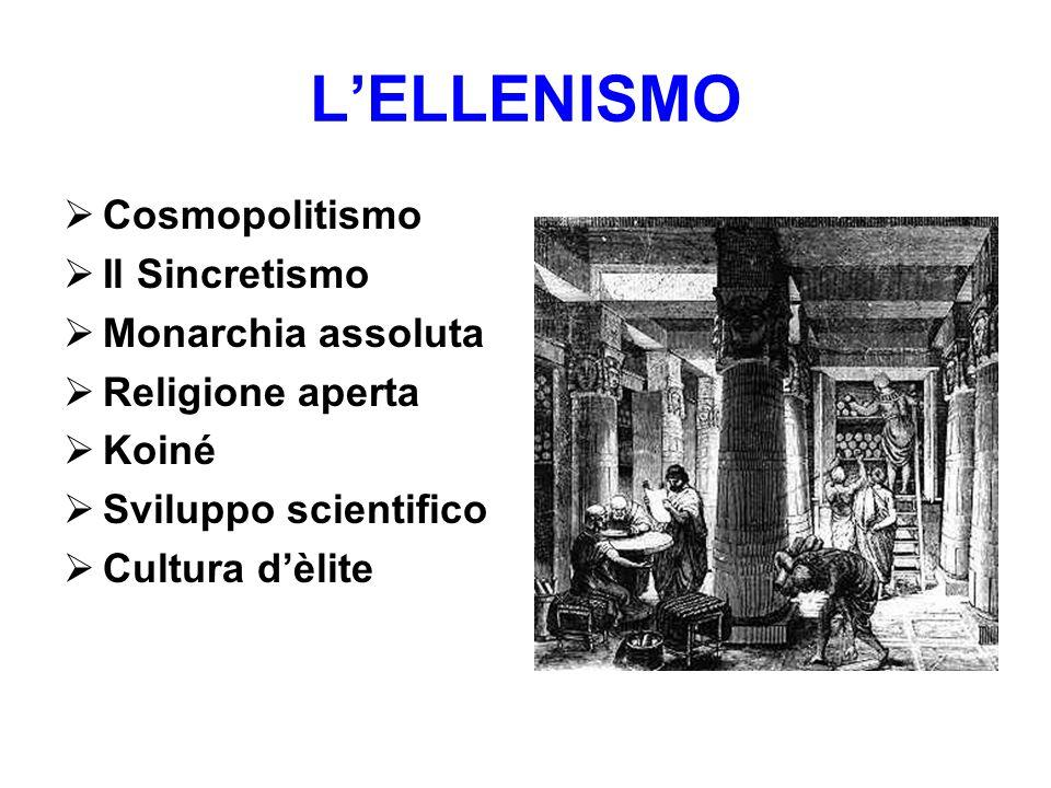 L'ELLENISMO Cosmopolitismo Il Sincretismo Monarchia assoluta