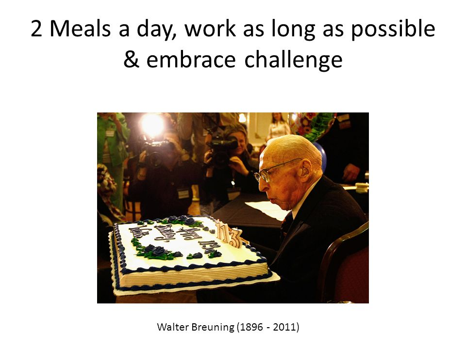 2 Meals a day, work as long as possible & embrace challenge