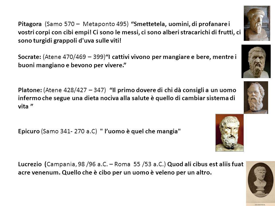 Pitagora (Samo 570 – Metaponto 495) Smettetela, uomini, di profanare i vostri corpi con cibi empi! Ci sono le messi, ci sono alberi stracarichi di frutti, ci sono turgidi grappoli d uva sulle viti!