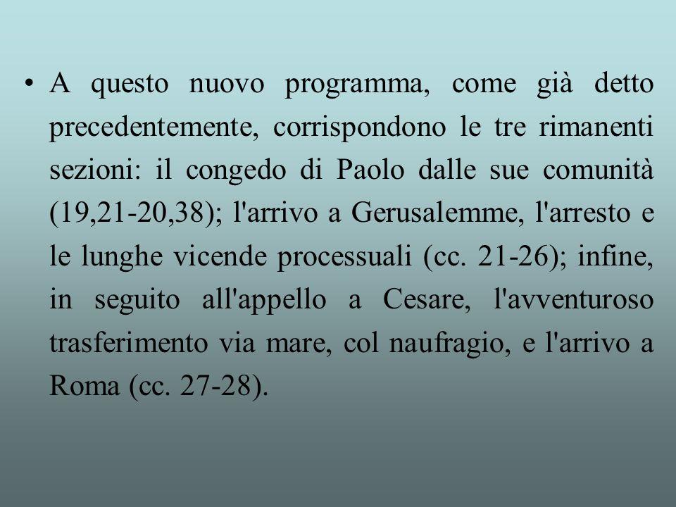 A questo nuovo programma, come già detto precedentemente, corrispondono le tre rimanenti sezioni: il congedo di Paolo dalle sue comunità (19,21-20,38); l arrivo a Gerusalemme, l arresto e le lunghe vicende processuali (cc.