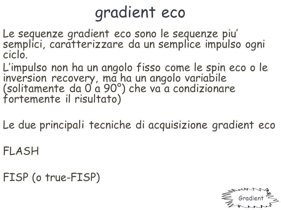 gradient eco Le sequenze gradient eco sono le sequenze piu' semplici, caratterizzare da un semplice impulso ogni ciclo.