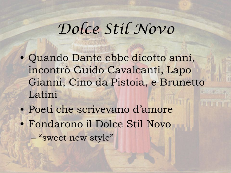 Dolce Stil Novo Quando Dante ebbe dicotto anni, incontrò Guido Cavalcanti, Lapo Gianni, Cino da Pistoia, e Brunetto Latini.