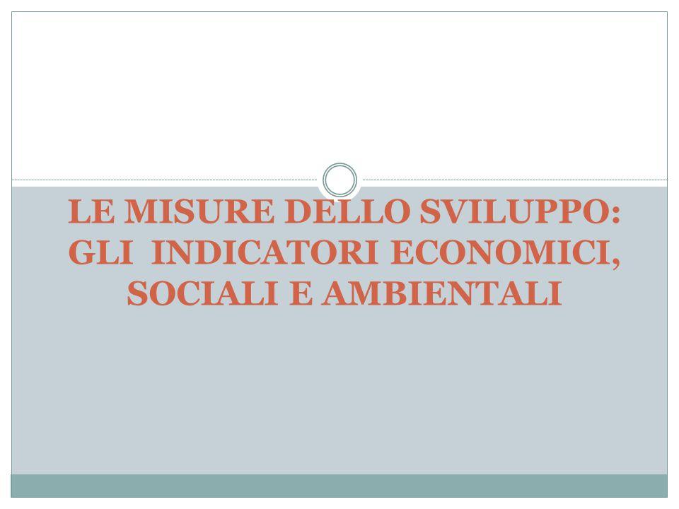 LE MISURE DELLO SVILUPPO: GLI INDICATORI ECONOMICI, SOCIALI E AMBIENTALI
