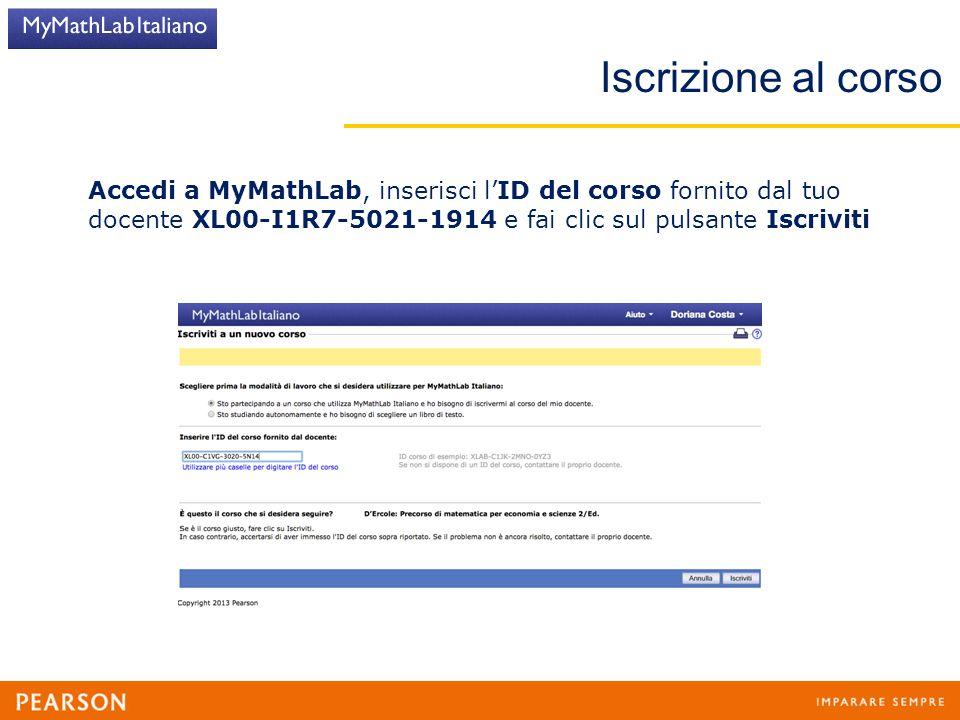 Iscrizione al corso Accedi a MyMathLab, inserisci l'ID del corso fornito dal tuo docente XL00-I1R7-5021-1914 e fai clic sul pulsante Iscriviti.