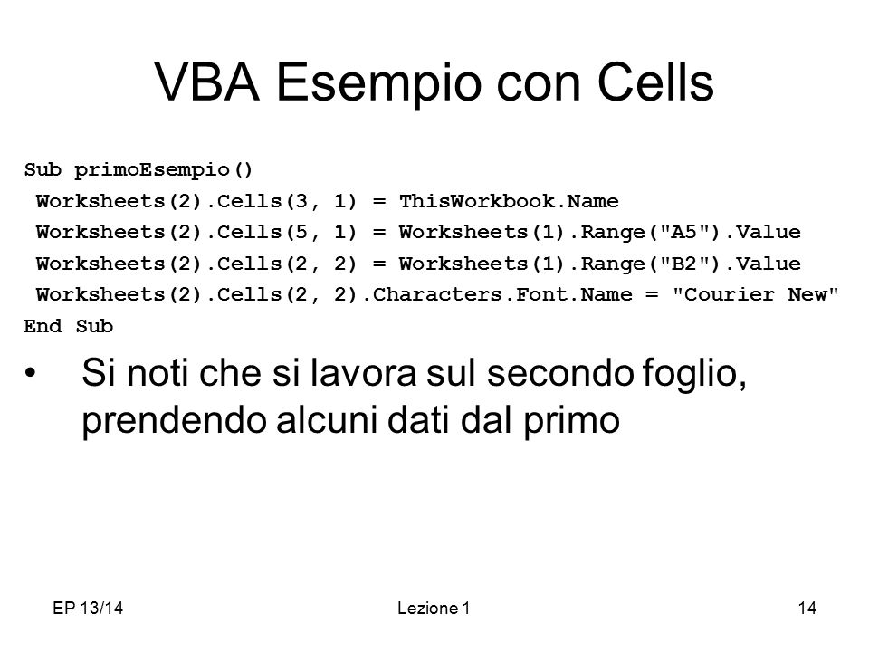 VBA Esempio con Cells Sub primoEsempio() Worksheets(2).Cells(3, 1) = ThisWorkbook.Name. Worksheets(2).Cells(5, 1) = Worksheets(1).Range( A5 ).Value.