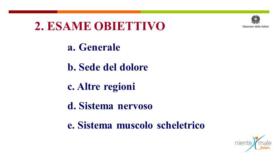 2. ESAME OBIETTIVO a. Generale b. Sede del dolore c. Altre regioni