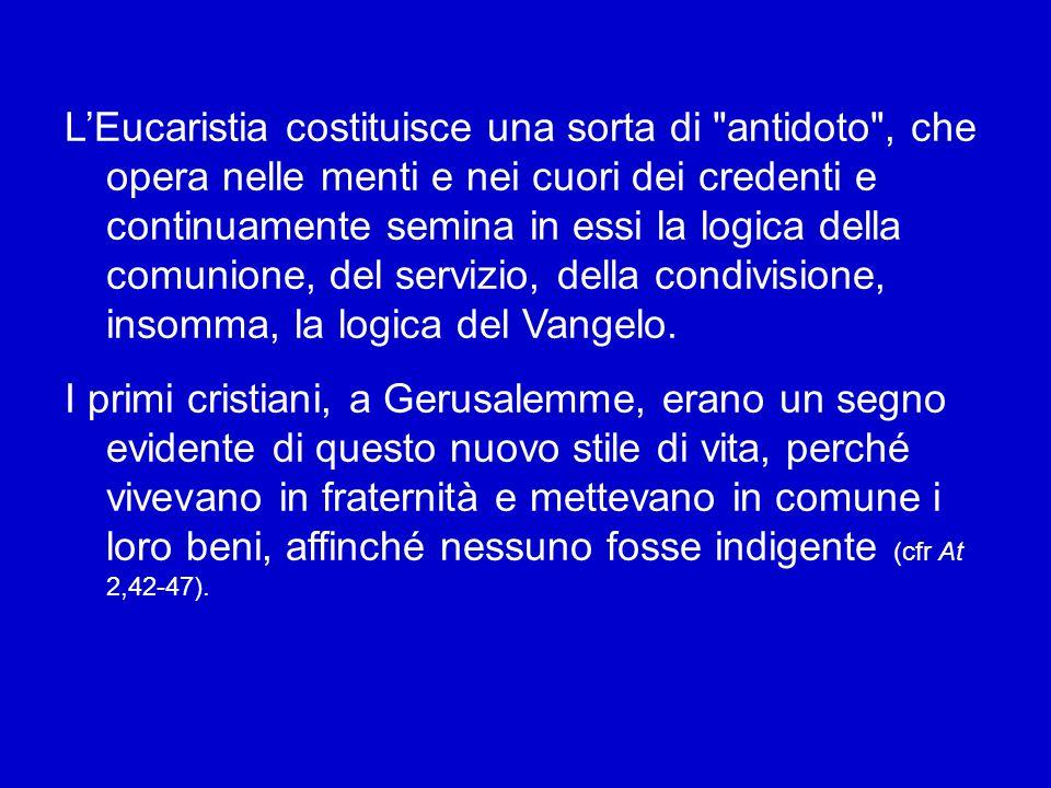 L'Eucaristia costituisce una sorta di antidoto , che opera nelle menti e nei cuori dei credenti e continuamente semina in essi la logica della comunione, del servizio, della condivisione, insomma, la logica del Vangelo.