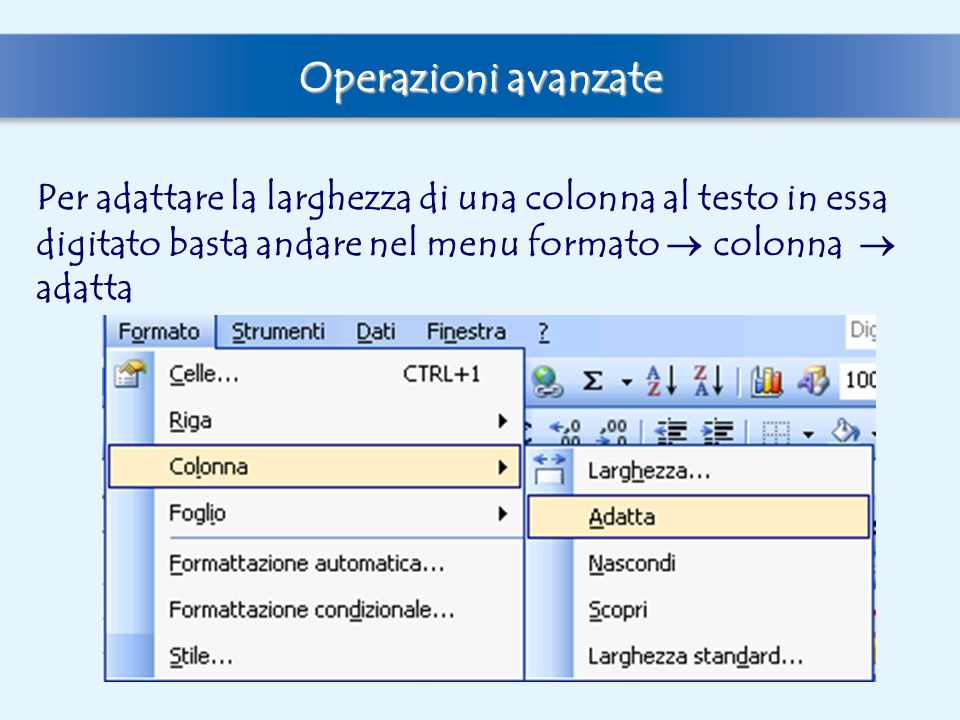 Operazioni avanzate Per adattare la larghezza di una colonna al testo in essa digitato basta andare nel menu formato  colonna  adatta.