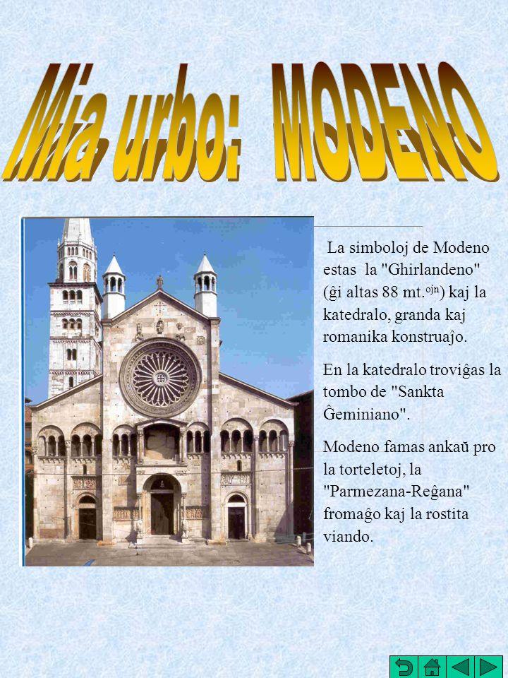 Mia urbo: MODENO La simboloj de Modeno estas la Ghirlandeno (ĝi altas 88 mt.ojn) kaj la katedralo, granda kaj romanika konstruaĵo.