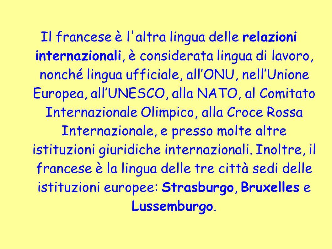 Il francese è l altra lingua delle relazioni internazionali, è considerata lingua di lavoro, nonché lingua ufficiale, all'ONU, nell'Unione Europea, all'UNESCO, alla NATO, al Comitato Internazionale Olimpico, alla Croce Rossa Internazionale, e presso molte altre istituzioni giuridiche internazionali.