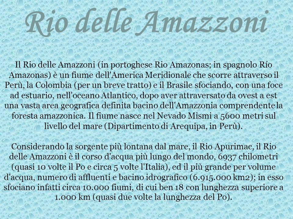 Rio delle Amazzoni Il Rio delle Amazzoni (in portoghese Rio Amazonas; in spagnolo Río Amazonas) è un fiume dell America Meridionale che scorre attraverso il Perù, la Colombia (per un breve tratto) e il Brasile sfociando, con una foce ad estuario, nell oceano Atlantico, dopo aver attraversato da ovest a est una vasta area geografica definita bacino dell Amazzonia comprendente la foresta amazzonica.