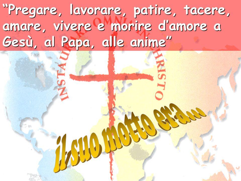 Pregare, lavorare, patire, tacere, amare, vivere e morire d'amore a Gesù, al Papa, alle anime