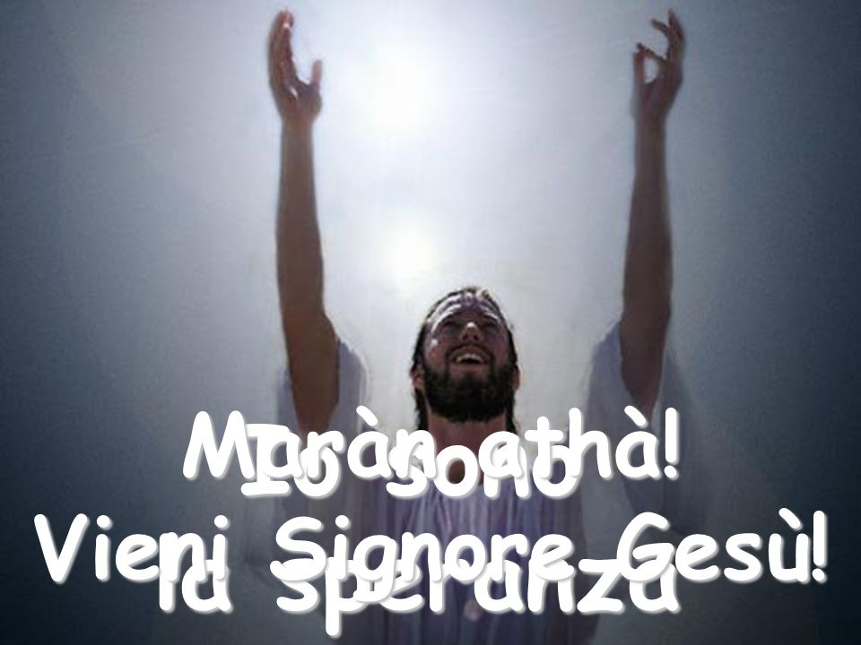 Io sono la speranza Maràn athà! Vieni Signore Gesù!