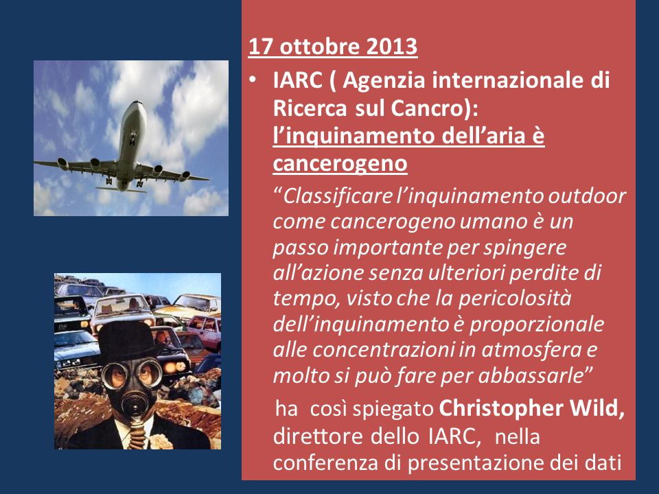 17 ottobre 2013 IARC ( Agenzia internazionale di Ricerca sul Cancro): l'inquinamento dell'aria è cancerogeno.